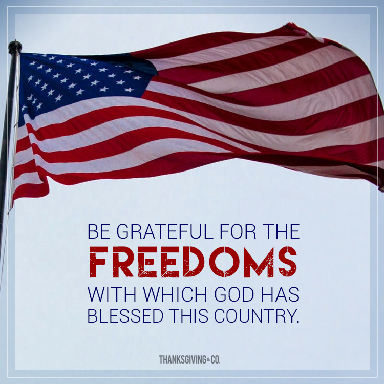 Be grateful for the freedoms with which God has blessed this country.